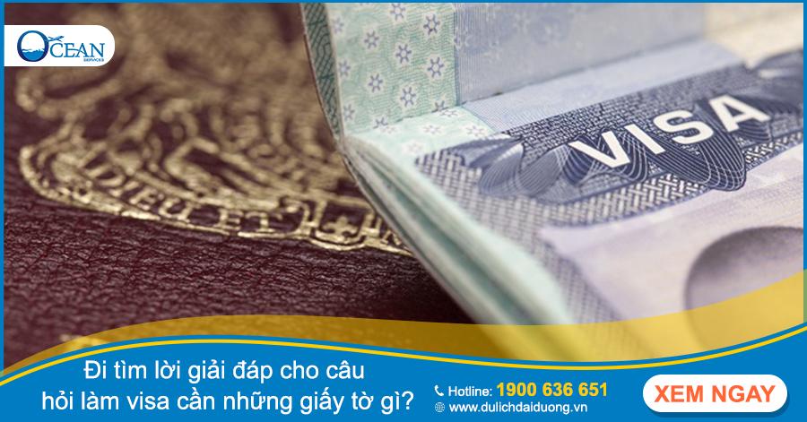 Đi tìm lời giải đáp cho câu hỏi làm visa cần những giấy tờ gì?