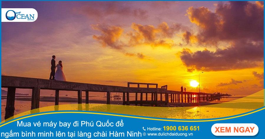 Mua vé máy bay đi Phú Quốc để ngắm bình minh lên tại làng chài Hàm Ninh