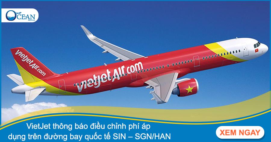 VietJet thông báo điều chỉnh phí áp dụng trên đường bay quốc tế SIN – SGN/HAN